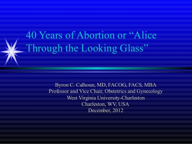 """40 Years of Abortion or """"AliceThrough the Looking Glass""""        Byron C. Calhoun, MD, FACOG, FACS, MBA     Professor and V..."""