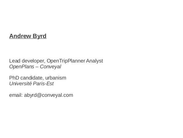 Andrew ByrdLead developer, OpenTripPlanner AnalystOpenPlans – ConveyalPhD candidate, urbanismUniversité Paris-Estemail: ab...