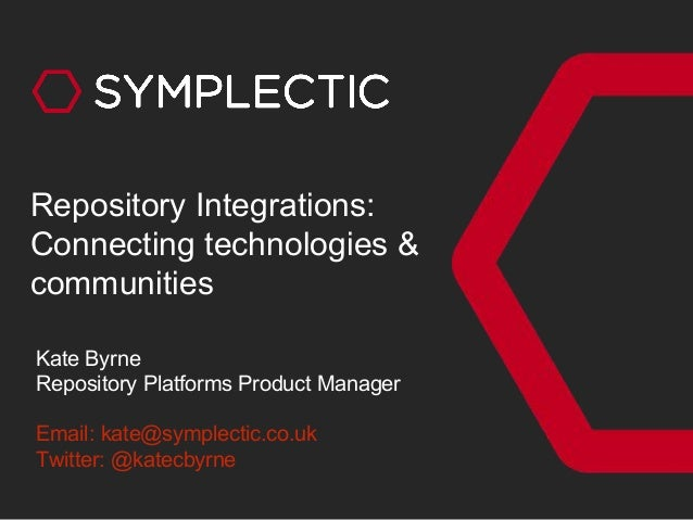 Kate Byrne Repository Platforms Product Manager Email: kate@symplectic.co.uk Twitter: @katecbyrne Repository Integrations:...