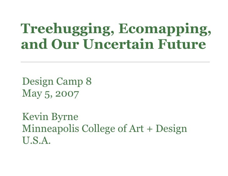 Treehugging, Ecomapping, and Our Uncertain Future  Design Camp 8 May 5, 2007  Kevin Byrne Minneapolis College of Art + Des...