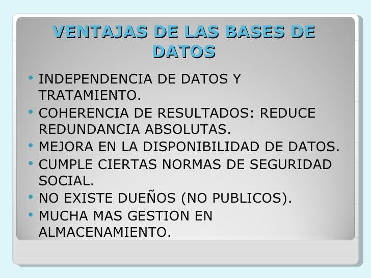 VENTAJAS DE LAS BASES DE DATOS <ul><li>INDEPENDENCIA DE DATOS Y TRATAMIENTO. </li></ul><ul><li>COHERENCIA DE RESULTADOS: R...