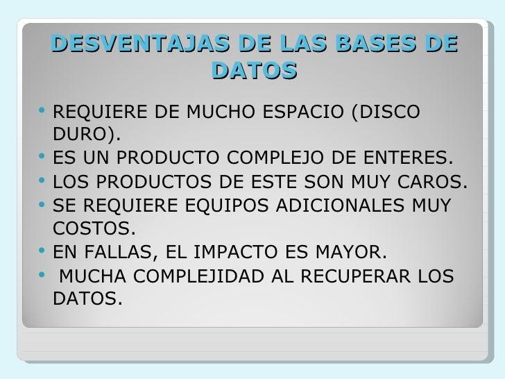 DESVENTAJAS DE LAS BASES DE DATOS <ul><li>REQUIERE DE MUCHO ESPACIO (DISCO DURO). </li></ul><ul><li>ES UN PRODUCTO COMPLEJ...