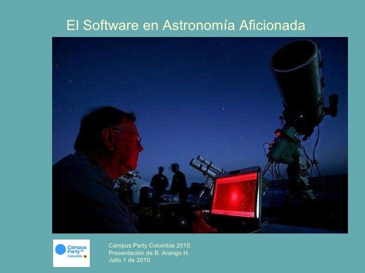 El Software en Astronomía Aficionada Campus Party Colombia 2010 Presentación de B. Arango H. Julio 1 de 2010