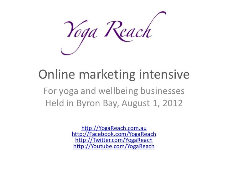 Online marketing intensiveFor yoga and wellbeing businessesHeld in Byron Bay, August 1, 2012          http://YogaReach.com...