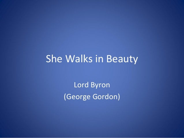 lord byron she walks in beauty This is perhaps the most famous of byron's short poems on 11 june 1814, byron attended a fashionable party at lady sitwell's, and met – for the first time – his cousin, lady wilmot horton the young lady wore a mourning dress and it was the contrast between her youthful beauty and her .