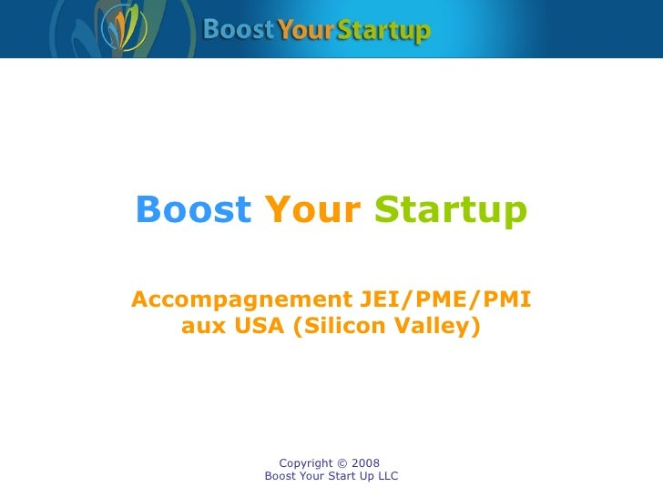 Boost   Your   Startup Accompagnement JEI/PME/PMI aux USA (Silicon Valley)