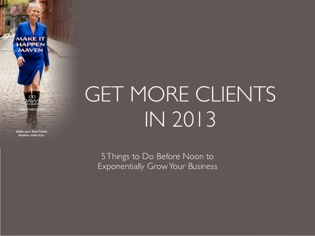 GET MORE CLIENTS     IN 2013  5 Things to Do Before Noon to Exponentially Grow Your Business