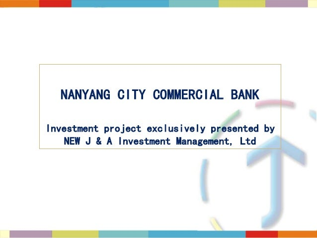 NANYANG CITY COMMERCIAL BANK Investment project exclusively presented by NEW J & A Investment Management, Ltd