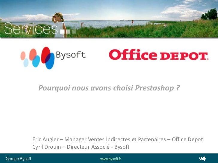 Pourquoi nous avons choisi Prestashop ? <br />Eric Augier – Manager Ventes Indirectes et Partenaires – Office Depot<br />C...