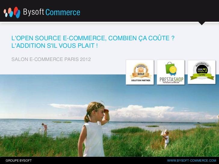 LOPEN SOURCE E-COMMERCE, COMBIEN ÇA COÛTE ?  LADDITION SIL VOUS PLAIT !  SALON E-COMMERCE PARIS 2012GROUPE BYSOFT         ...