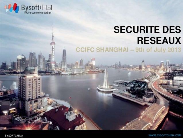 WWW.BYSOFTCHINA.COMBYSOFTCHINA SECURITE DES RESEAUX CCIFC SHANGHAI – 9th of July 2013