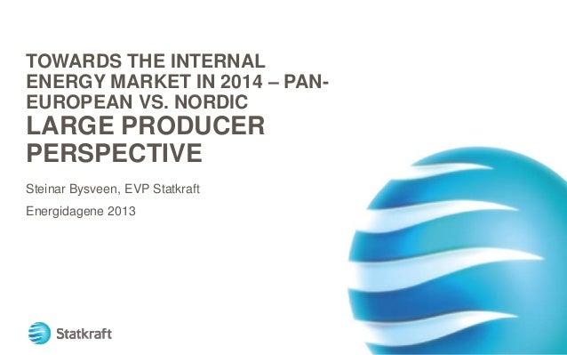TOWARDS THE INTERNAL ENERGY MARKET IN 2014 – PANEUROPEAN VS. NORDIC  LARGE PRODUCER PERSPECTIVE Steinar Bysveen, EVP Statk...
