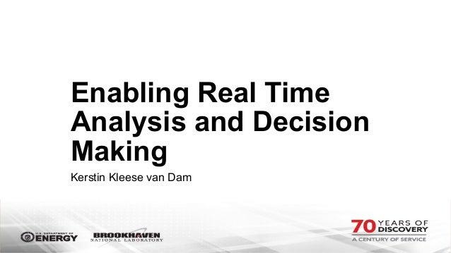 Enabling Real Time Analysis and Decision Making Kerstin Kleese van Dam