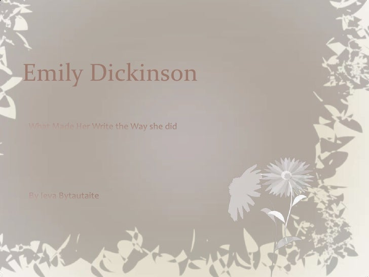 Emily Dickinson<br />What Made Her Write the Way she did<br />By Ieva Bytautaite<br />