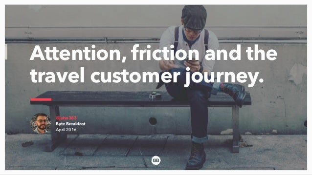 @john383 Byte Breakfast April 2016 Attention, friction and the travel customer journey.