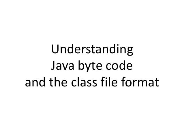 Understanding Java byte code and the class file format