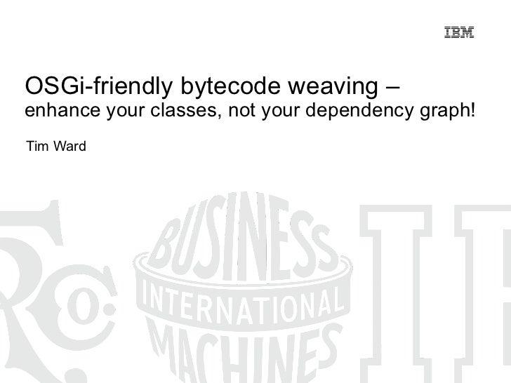 <ul>OSGi-friendly bytecode weaving –  enhance your classes, not your dependency graph! </ul><ul>Tim Ward </ul>