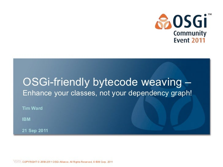 OSGi-friendly bytecode weaving –Enhance your classes, not your dependency graph!Tim WardIBM21 Sep 2011                    ...