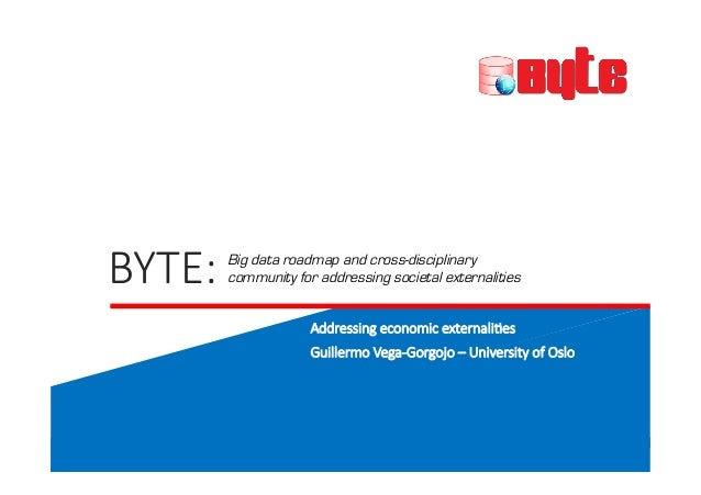 BYTE:&& ! ! ! ! ! ! ! ! ! ! Addressing&economic&externali7es Guillermo&Vega;Gorgojo&–&University&of&Oslo Big data roadmap ...