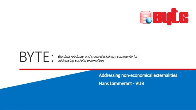 BYTE: Addressing non-economical externalities Hans Lammerant - VUB Big data roadmap and cross-disciplinary community for a...