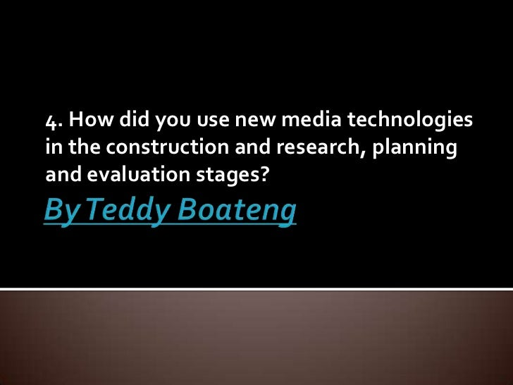 By Teddy Boateng<br />4. How did you use new media technologies in the construction and research, planning and evaluation ...