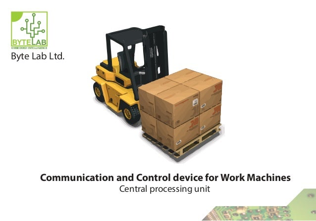 EMBEDDED INTELLIGENCE Byte Lab Ltd. Communication and Control device for Work Machines Central processing unit