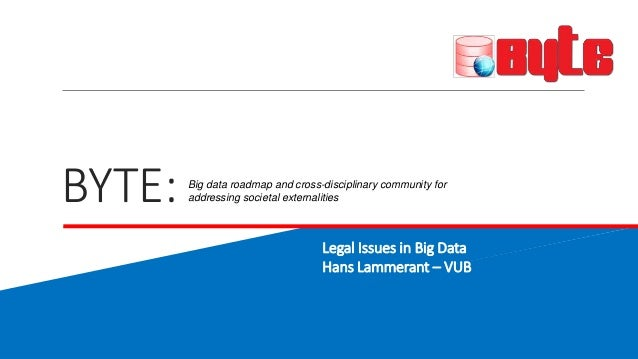 BYTE:  Big data roadmap and cross-disciplinary community for  addressing societal externalities  Legal Issues in Big Data ...