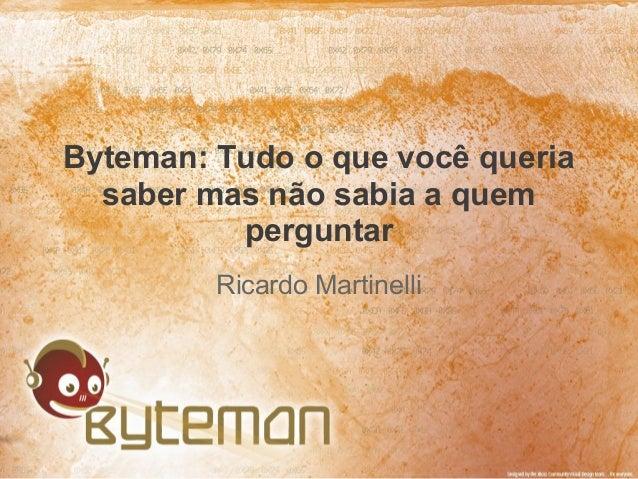 Byteman: Tudo o que você queriasaber mas não sabia a quemperguntarRicardo Martinelli