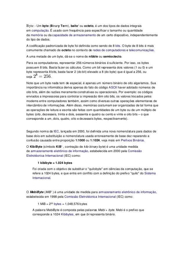 Byte - Um byte (Binary Term), baite1 ou octeto, é um dos tipos de dados integrais em computação. É usado com frequência pa...