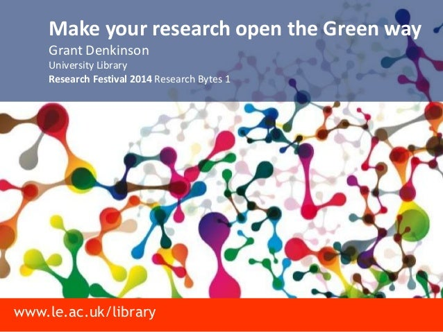 www.le.ac.uk/library Make your research open the Green way Grant Denkinson University Library Research Festival 2014 Resea...