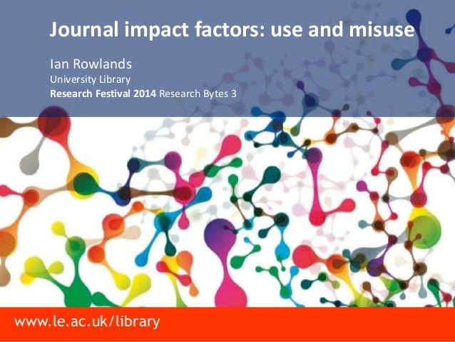 www.le.ac.uk/library Journal impact factors: use and misuse Ian Rowlands University Library Research Festival 2014 Researc...