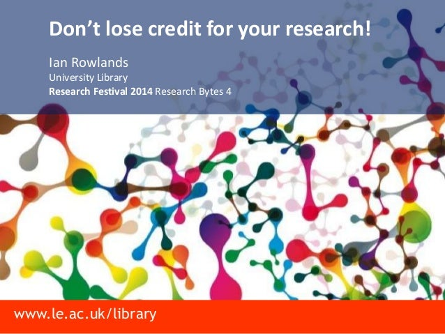 www.le.ac.uk/library Don't lose credit for your research! Ian Rowlands University Library Research Festival 2014 Research ...