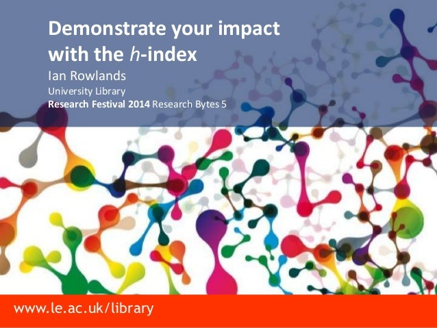 www.le.ac.uk/library Demonstrate your impact with the h-index Ian Rowlands University Library Research Festival 2014 Resea...