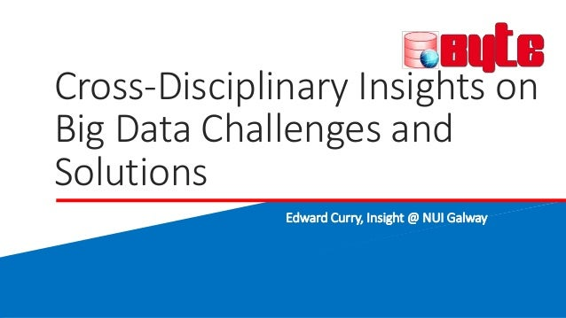 Cross-Disciplinary Insights on Big Data Challenges and Solutions Edward Curry, Insight @ NUI Galway