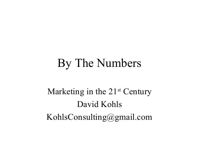 By The NumbersMarketing in the 21st Century       David KohlsKohlsConsulting@gmail.com