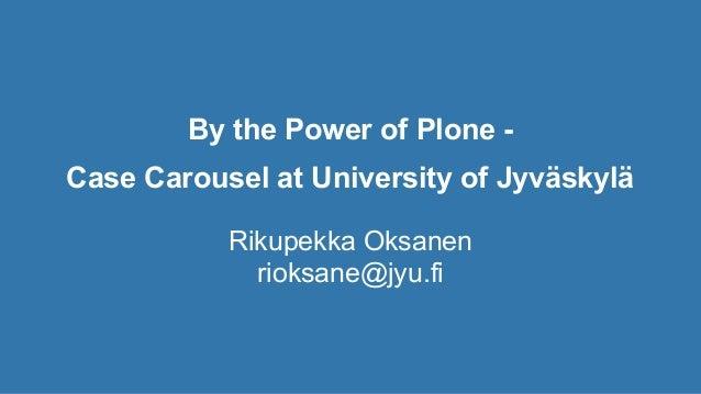 By the Power of Plone - Case Carousel at University of Jyväskylä Rikupekka Oksanen rioksane@jyu.fi