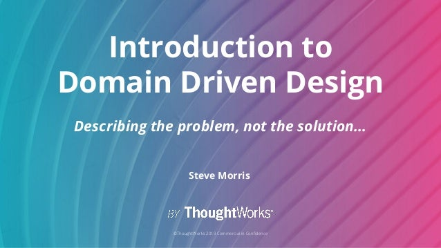 1 ©ThoughtWorks 2019 Commercial in Confidence Introduction to Domain Driven Design Describing the problem, not the solution...