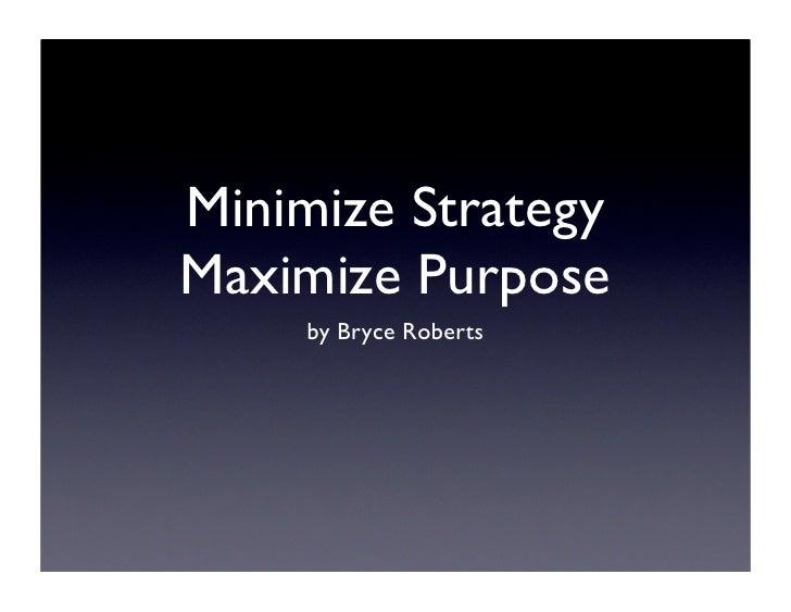 Minimize Strategy Maximize Purpose      by Bryce Roberts