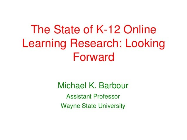The State of K-12 OnlineLearning Research: Looking         Forward      Michael K. Barbour        Assistant Professor     ...