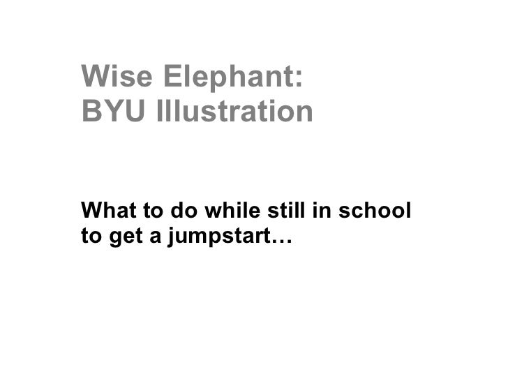 Wise Elephant: BYU Illustration What to do while still in school to get a jumpstart…