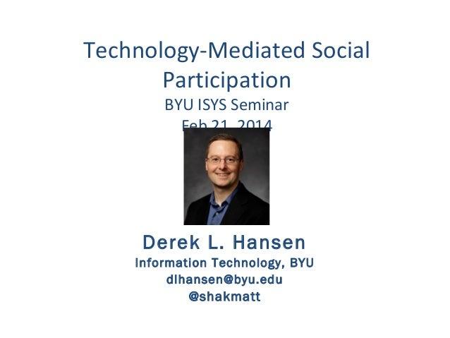 Technology-Mediated Social Participation BYU ISYS Seminar Feb 21, 2014  Derek L. Hansen Information Technology, BYU dlhans...