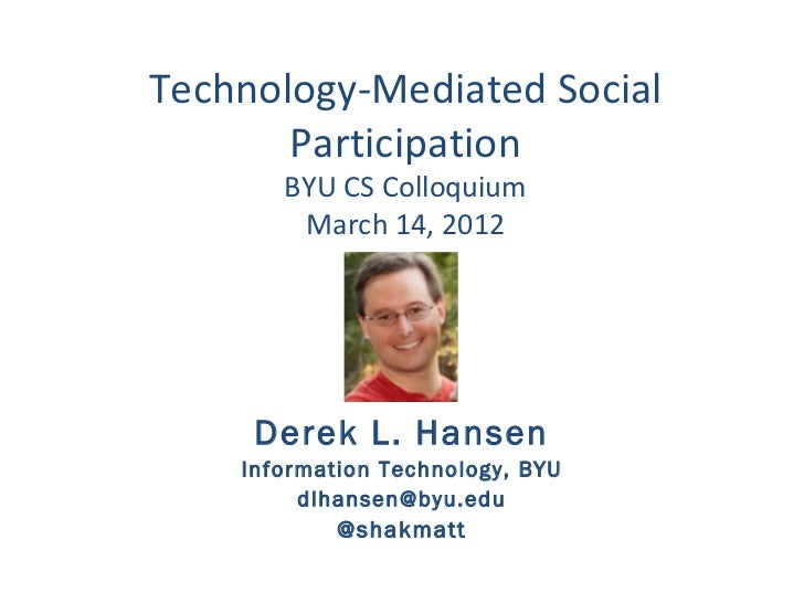 Technology-Mediated Social       Participation       BYU CS Colloquium        March 14, 2012     Derek L. Hansen    Inform...