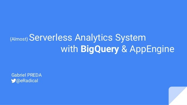 Gabriel PREDA @eRadical (Almost) Serverless Analytics System with BigQuery & AppEngine