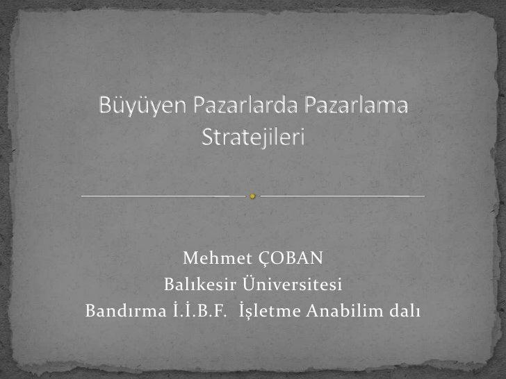 Büyüyen Pazarlarda Pazarlama Stratejileri<br />Mehmet ÇOBAN <br />Balıkesir Üniversitesi <br />Bandırma İ.İ.B.F.  İşletme ...