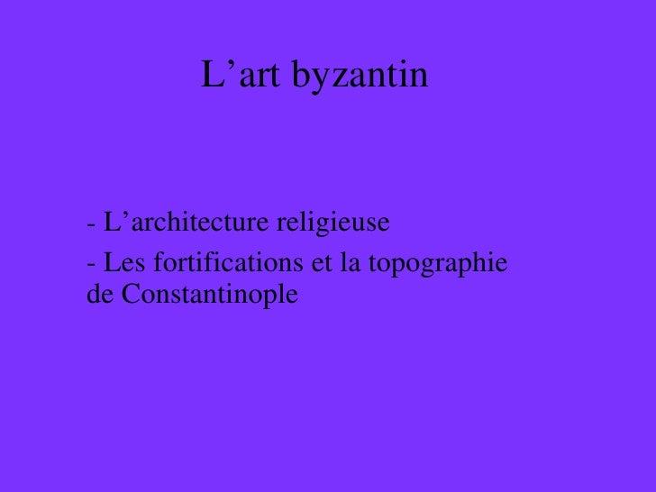 L'art byzantin <ul><li>L'architecture religieuse </li></ul><ul><li>Les fortifications et la topographie de Constantinople ...
