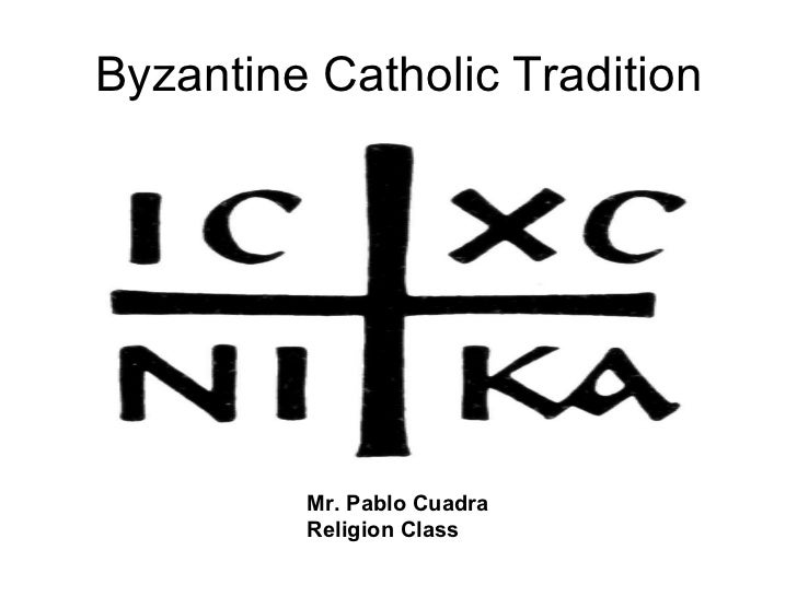Byzantine Catholic Tradition Mr. Pablo Cuadra Religion Class