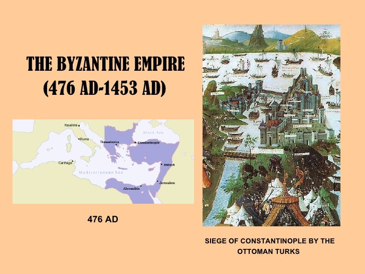 THE BYZANTINE EMPIRE  (476 AD-1453 AD)   476 AD   SIEGE OF CONSTANTINOPLE BY THE OTTOMAN TURKS