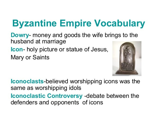 Byzantine Empire Vocabulary Dowry- money and goods the wife brings to the husband at marriage Icon- holy picture or statue...