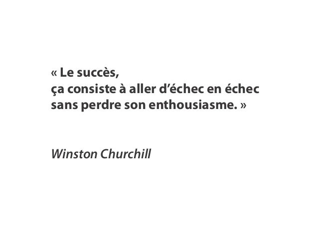 « Le succès, ça consiste à aller d'échec en échec sans perdre son enthousiasme. » Winston Churchill