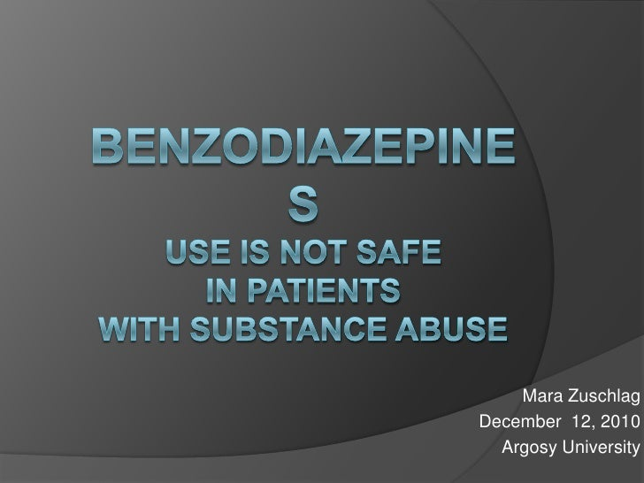 Benzodiazepines Use is Not Safe in Patients with Substance Abuse<br />Mara Zuschlag<br />December  12, 2010<br />Argosy Un...